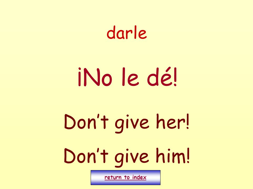darle ¡No le dé! Don't give her! Don't give him! return to index