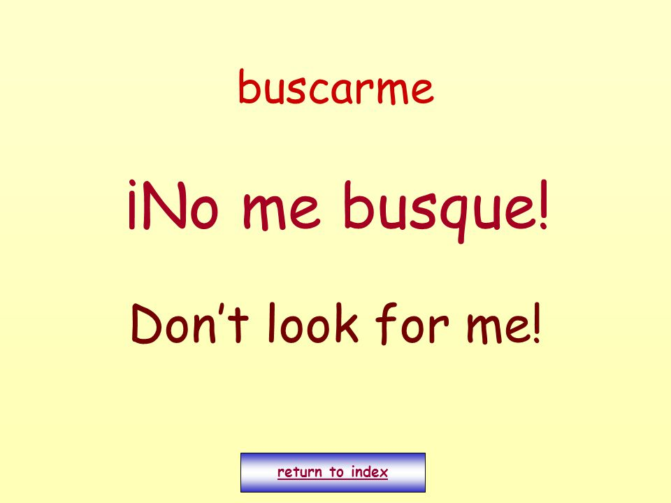 buscarme ¡No me busque! Don't look for me! return to index