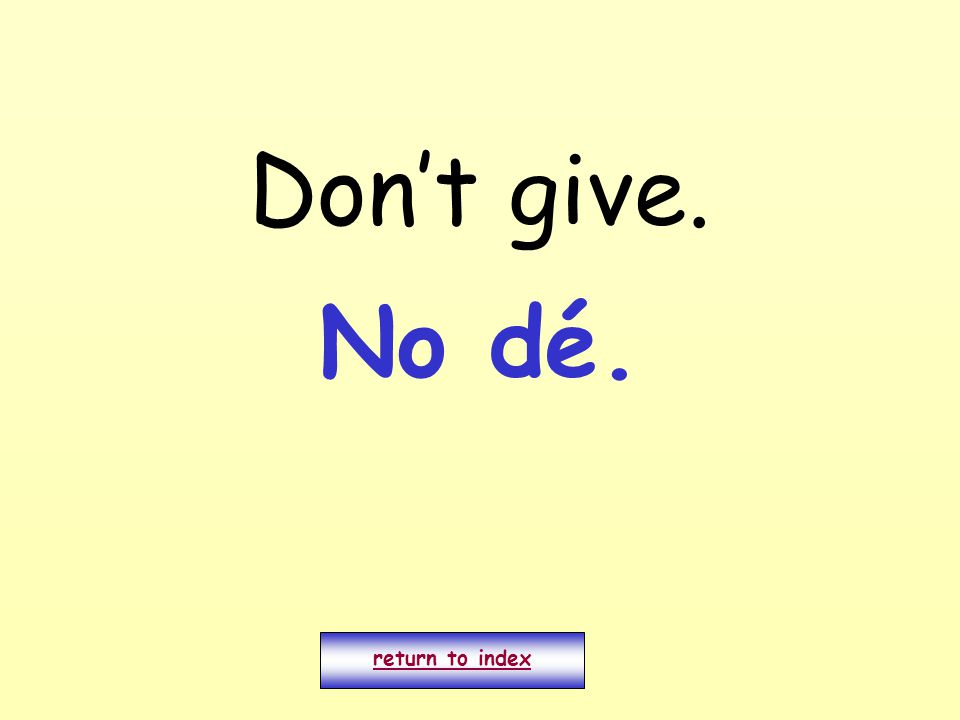 Don't give. return to index No dé.
