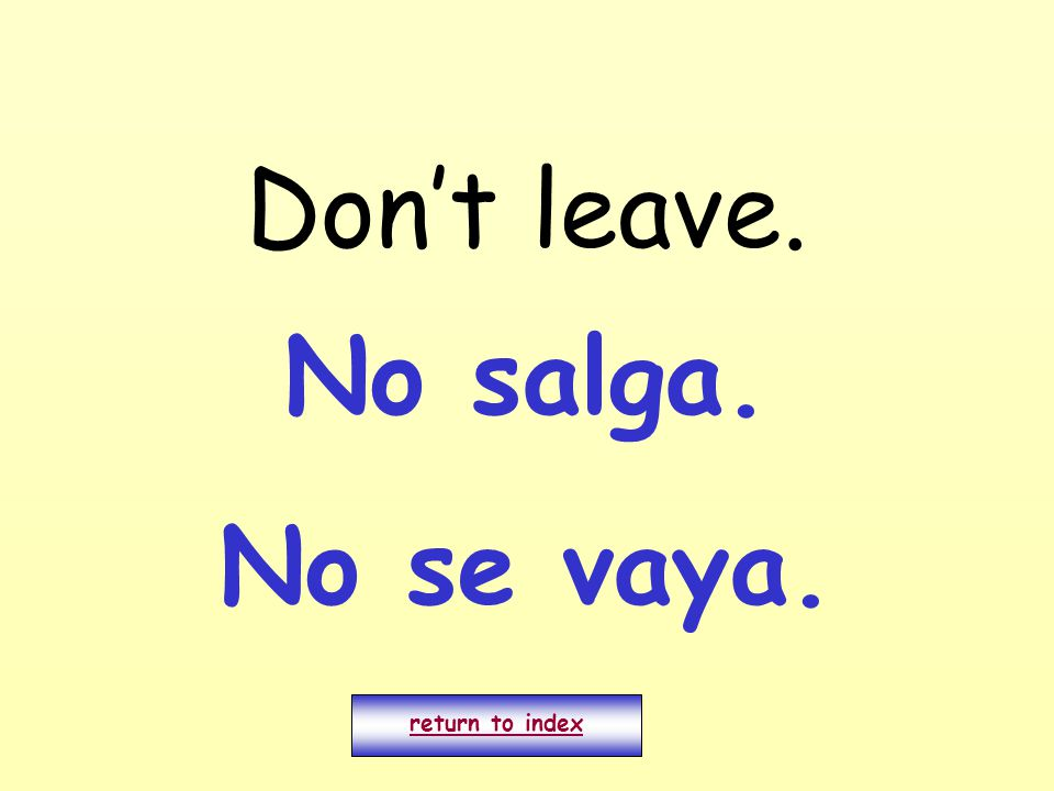 Don't leave. return to index No salga. No se vaya.