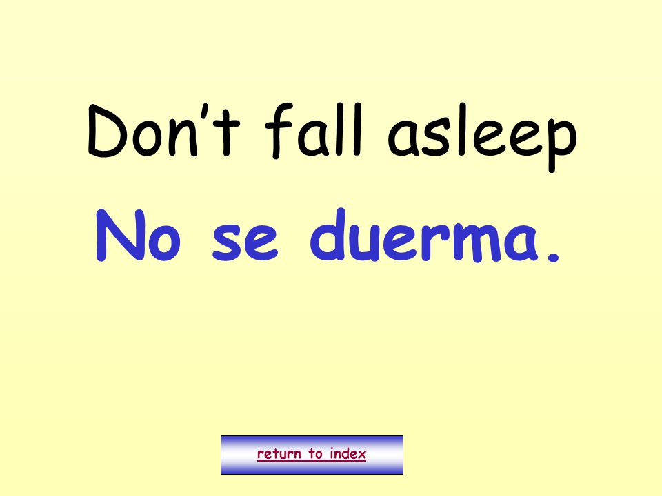 Don't fall asleep return to index No se duerma.