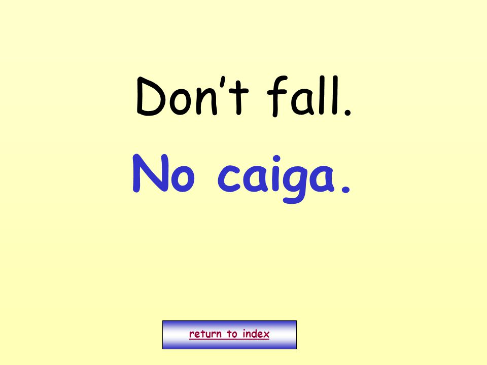 Don't fall. return to index No caiga.