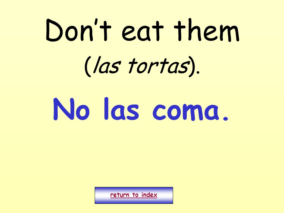 Don't eat them (las tortas). return to index No las coma.