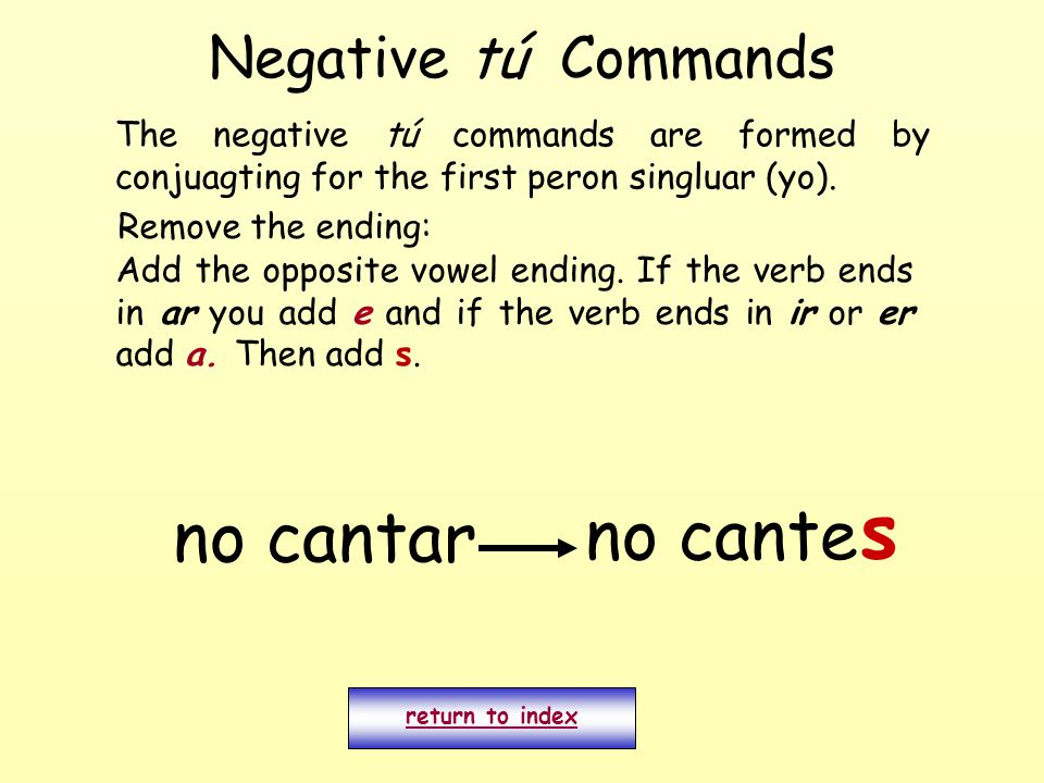 Negative tú Commands return to index no cantar no cante s The negative tú commands are formed by conjuagting for the first peron singluar (yo).