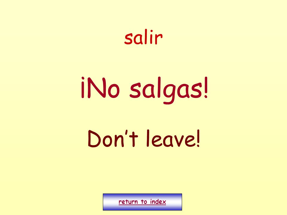 salir ¡No salgas! Don't leave! return to index