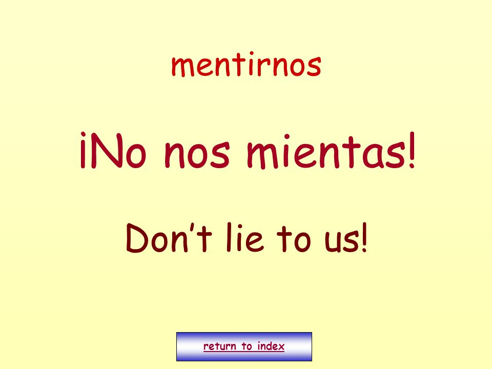 mentirnos ¡No nos mientas! Don't lie to us! return to index