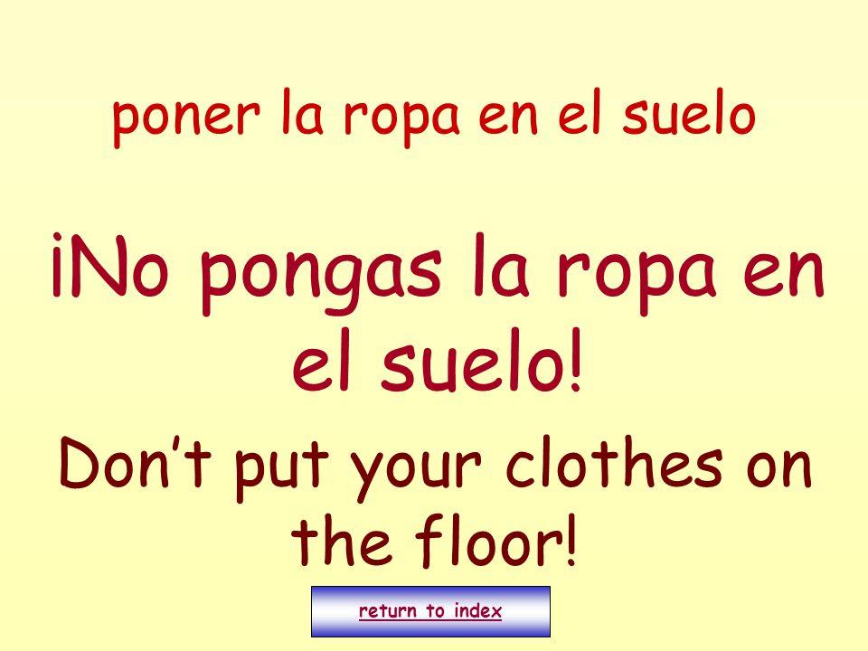 poner la ropa en el suelo ¡No pongas la ropa en el suelo! Don't put your clothes on the floor! return to index