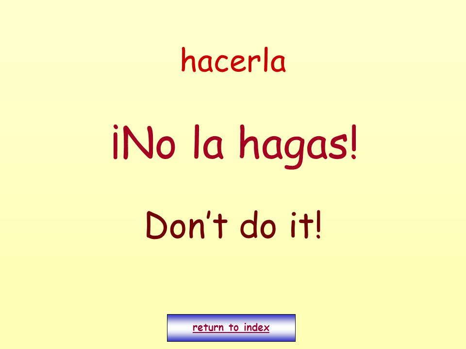 hacerla ¡No la hagas! Don't do it! return to index