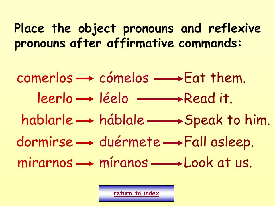 Place the object pronouns and reflexive pronouns after affirmative commands: comerloscómelosEat them.