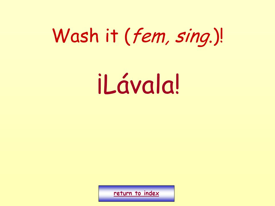 Wash it (fem, sing.)! ¡Lávala! return to index