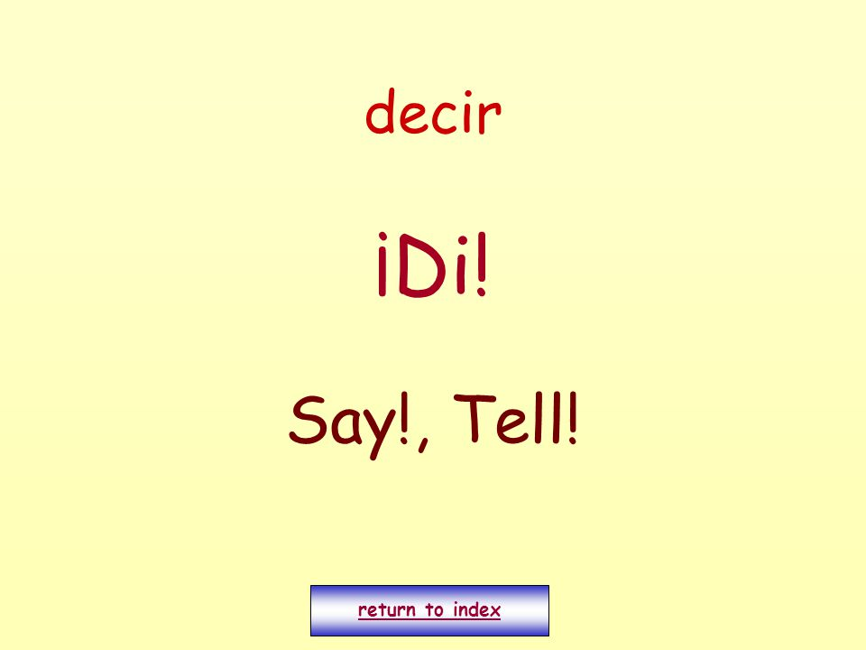 decir ¡Di! Say!, Tell! return to index
