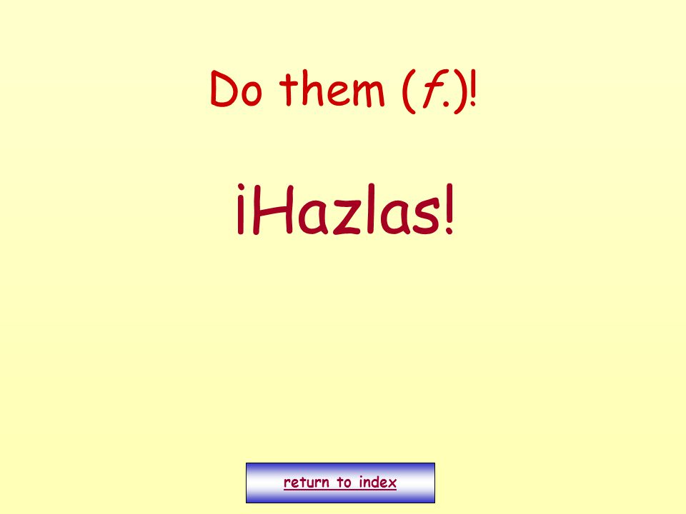 Do them (f.)! ¡Hazlas! return to index