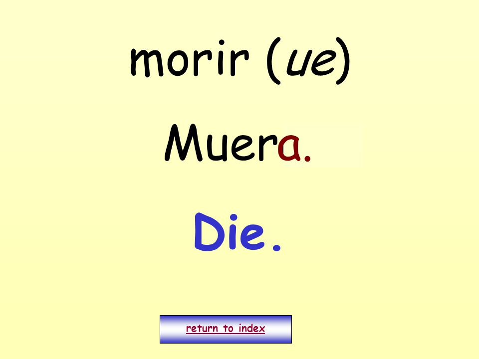 morir (ue) Muero. return to index a. Die.