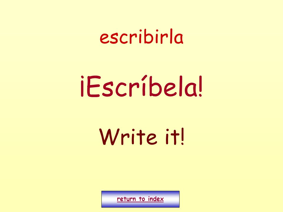 escribirla ¡Escríbela! Write it! return to index