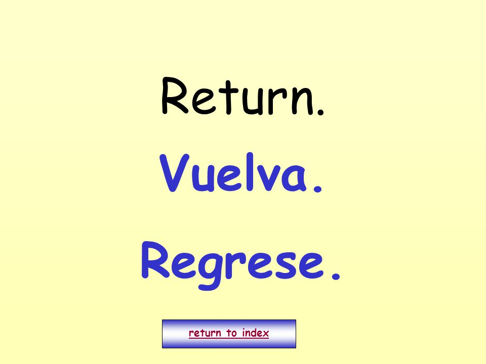 Return. return to index Vuelva. Regrese.