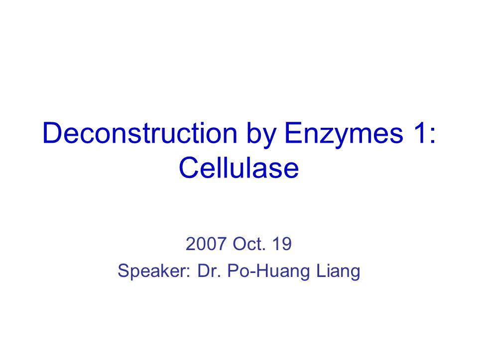 Deconstruction by Enzymes 1: Cellulase 2007 Oct. 19 Speaker: Dr. Po-Huang Liang