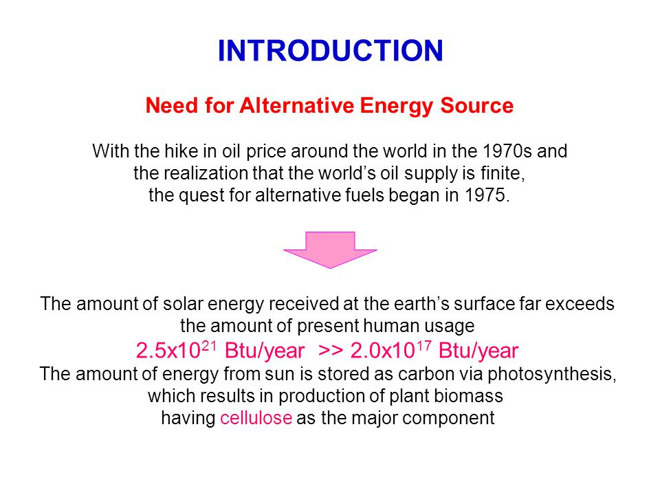 INTRODUCTION Need for Alternative Energy Source With the hike in oil price around the world in the 1970s and the realization that the world's oil supply is finite, the quest for alternative fuels began in 1975.