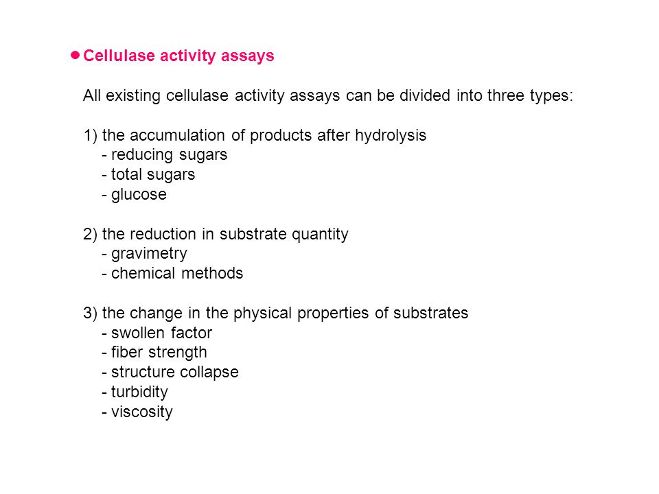Cellulase activity assays All existing cellulase activity assays can be divided into three types: 1) the accumulation of products after hydrolysis - reducing sugars - total sugars - glucose 2) the reduction in substrate quantity - gravimetry - chemical methods 3) the change in the physical properties of substrates - swollen factor - fiber strength - structure collapse - turbidity - viscosity