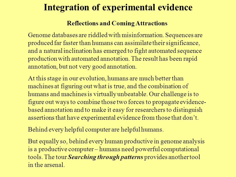 Integration of experimental evidence Reflections and Coming Attractions Genome databases are riddled with misinformation. Sequences are produced far f