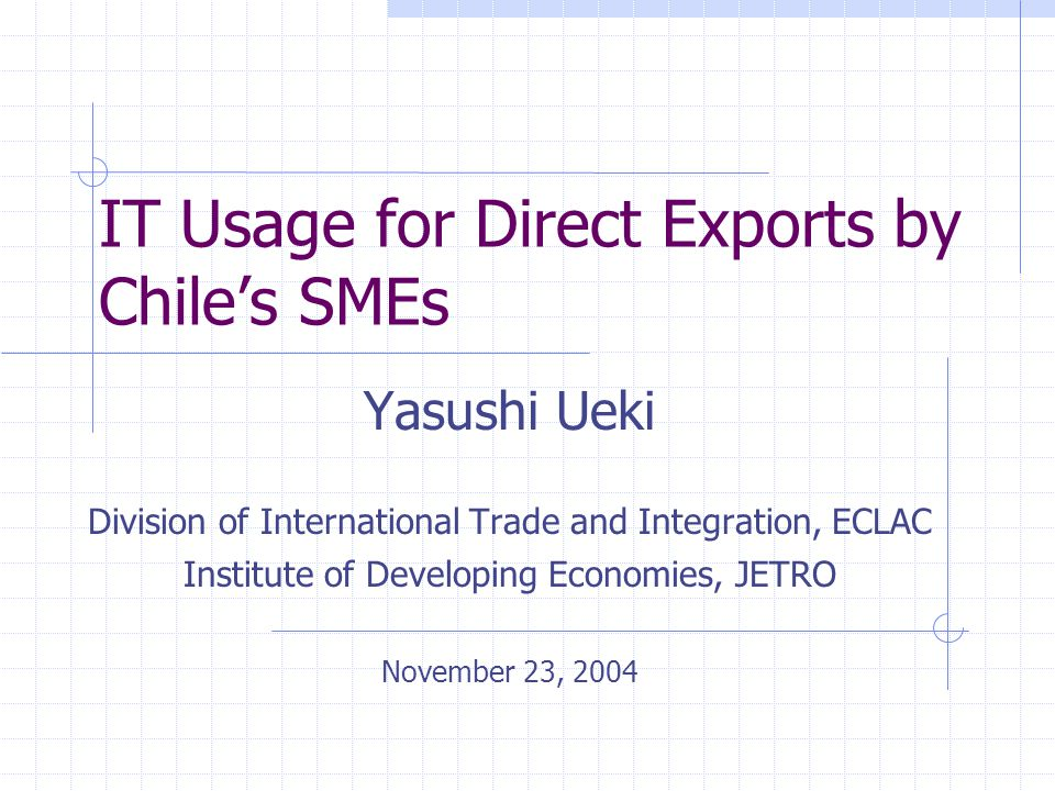 IT Usage for Direct Exports by Chile's SMEs Yasushi Ueki Division of International Trade and Integration, ECLAC Institute of Developing Economies, JETRO November 23, 2004