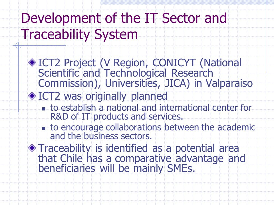 Development of the IT Sector and Traceability System ICT2 Project (V Region, CONICYT (National Scientific and Technological Research Commission), Universities, JICA) in Valparaiso ICT2 was originally planned to establish a national and international center for R&D of IT products and services.