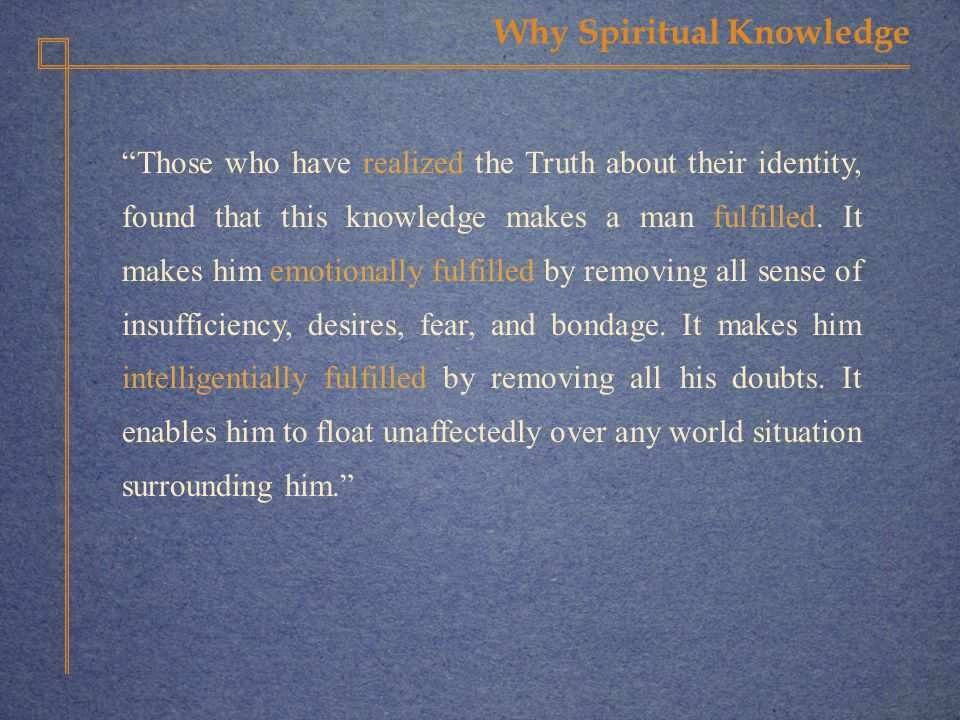 Why Spiritual Knowledge Those who have realized the Truth about their identity, found that this knowledge makes a man fulfilled.
