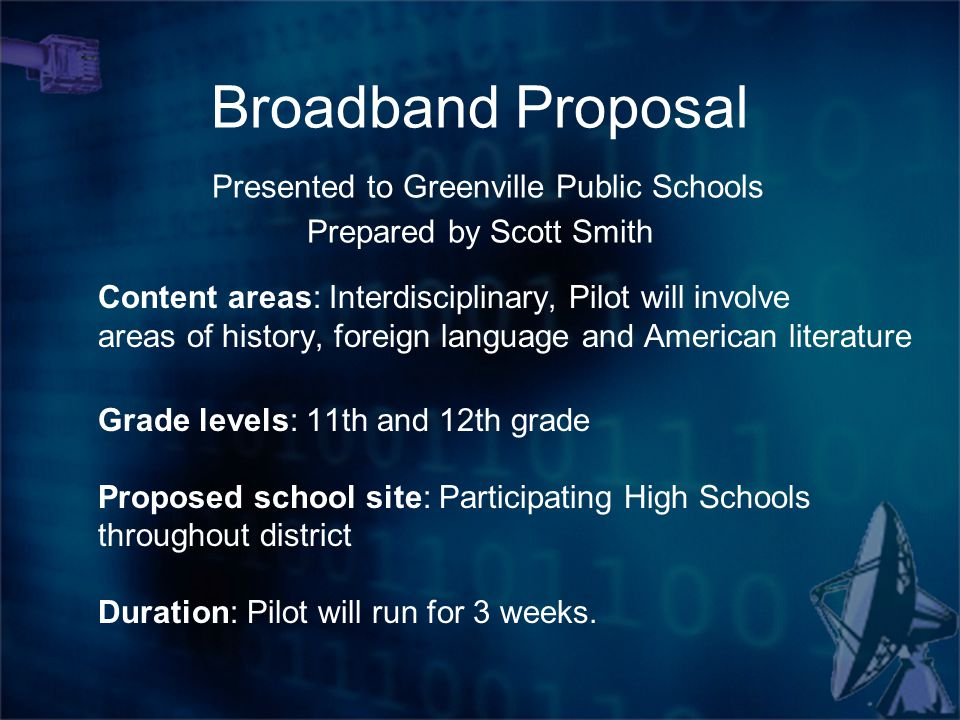 Broadband Proposal Presented to Greenville Public Schools Prepared by Scott Smith Content areas: Interdisciplinary, Pilot will involve areas of history, foreign language and American literature Grade levels: 11th and 12th grade Proposed school site: Participating High Schools throughout district Duration: Pilot will run for 3 weeks.