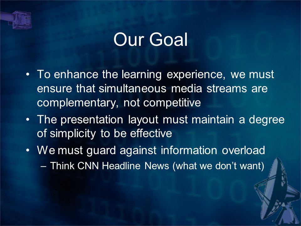 Our Goal To enhance the learning experience, we must ensure that simultaneous media streams are complementary, not competitive The presentation layout must maintain a degree of simplicity to be effective We must guard against information overload –Think CNN Headline News (what we don't want)