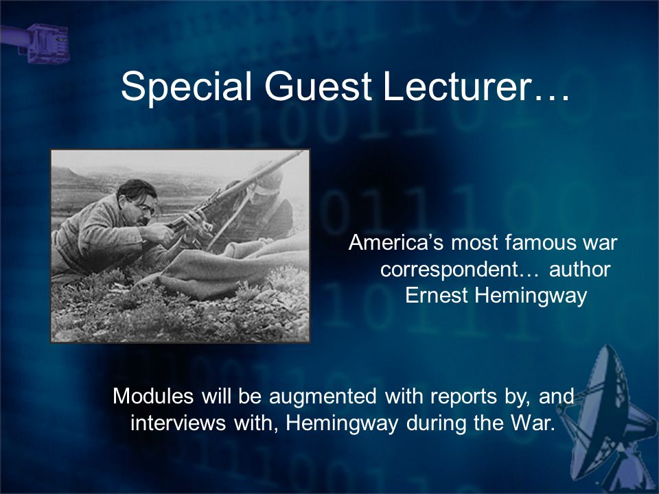 America's most famous war correspondent… author Ernest Hemingway Special Guest Lecturer… Modules will be augmented with reports by, and interviews with, Hemingway during the War.