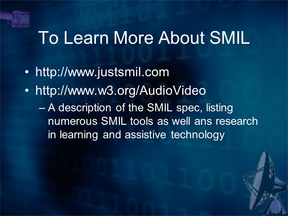 To Learn More About SMIL http://www.justsmil.com http://www.w3.org/AudioVideo –A description of the SMIL spec, listing numerous SMIL tools as well ans research in learning and assistive technology