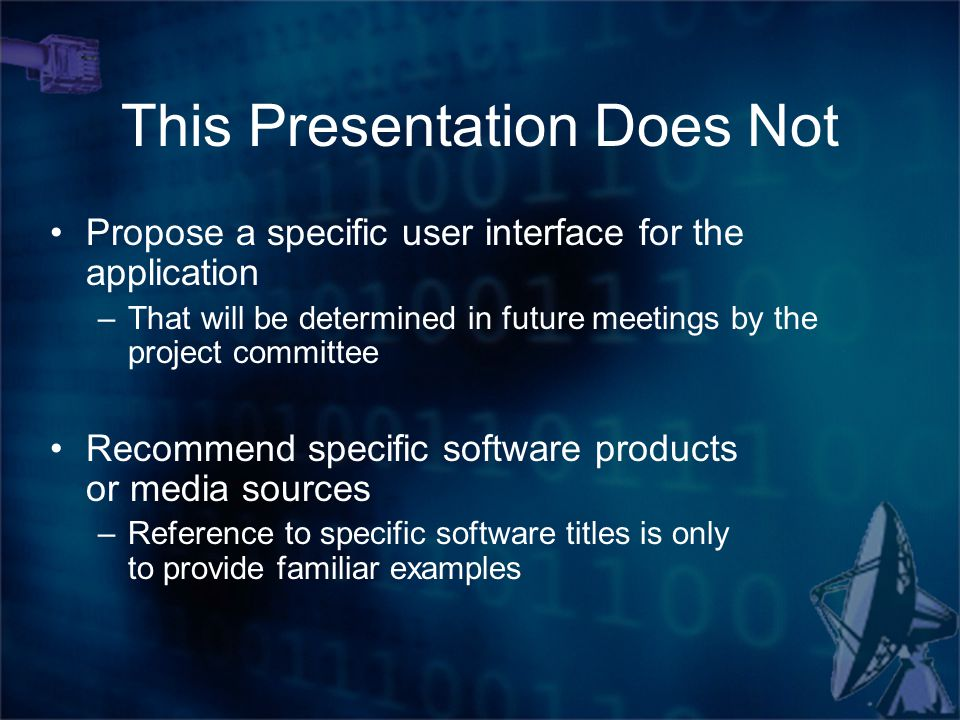 This Presentation Does Not Propose a specific user interface for the application –That will be determined in future meetings by the project committee Recommend specific software products or media sources –Reference to specific software titles is only to provide familiar examples