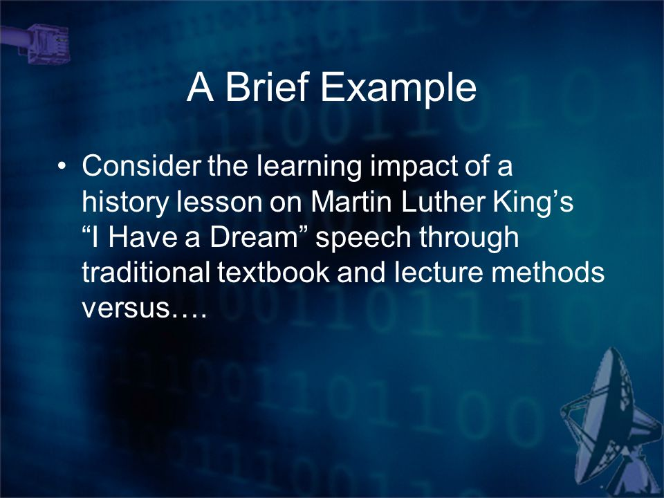 A Brief Example Consider the learning impact of a history lesson on Martin Luther King's I Have a Dream speech through traditional textbook and lecture methods versus….