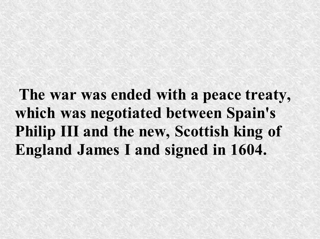 The war was ended with a peace treaty, which was negotiated between Spain's Philip III and the new, Scottish king of England James I and signed in 160