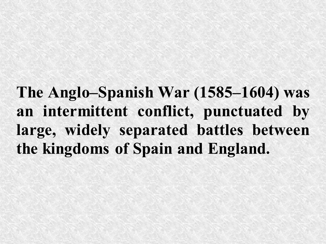 The Anglo–Spanish War (1585–1604) was an intermittent conflict, punctuated by large, widely separated battles between the kingdoms of Spain and Englan