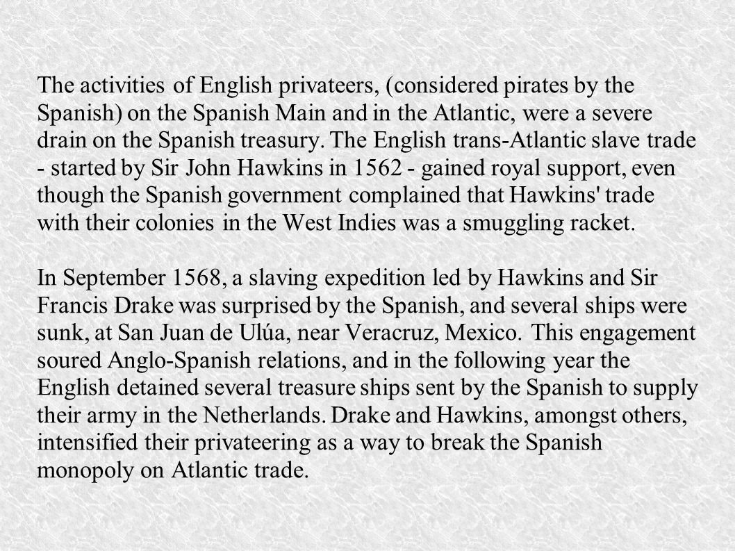 The activities of English privateers, (considered pirates by the Spanish) on the Spanish Main and in the Atlantic, were a severe drain on the Spanish
