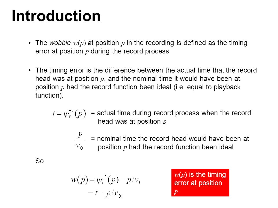 The wobble w(p) at position p in the recording is defined as the timing error at position p during the record process The timing error is the difference between the actual time that the record head was at position p, and the nominal time it would have been at position p had the record function been ideal (i.e.