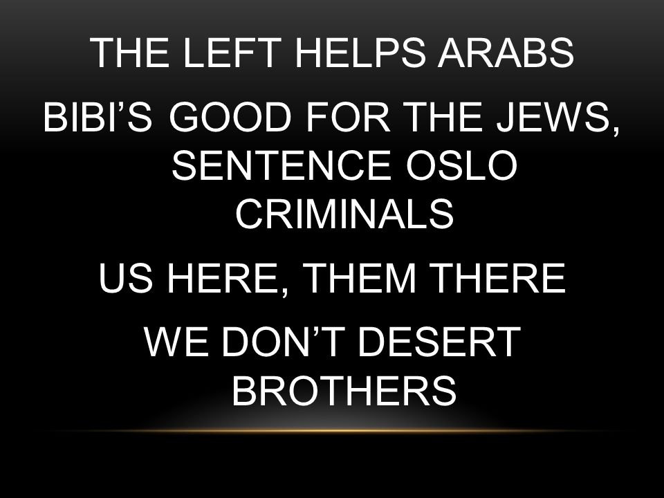 THE LEFT HELPS ARABS BIBI'S GOOD FOR THE JEWS, SENTENCE OSLO CRIMINALS US HERE, THEM THERE WE DON'T DESERT BROTHERS