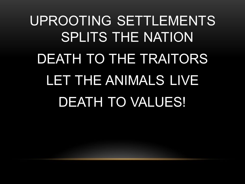 UPROOTING SETTLEMENTS SPLITS THE NATION DEATH TO THE TRAITORS LET THE ANIMALS LIVE DEATH TO VALUES!