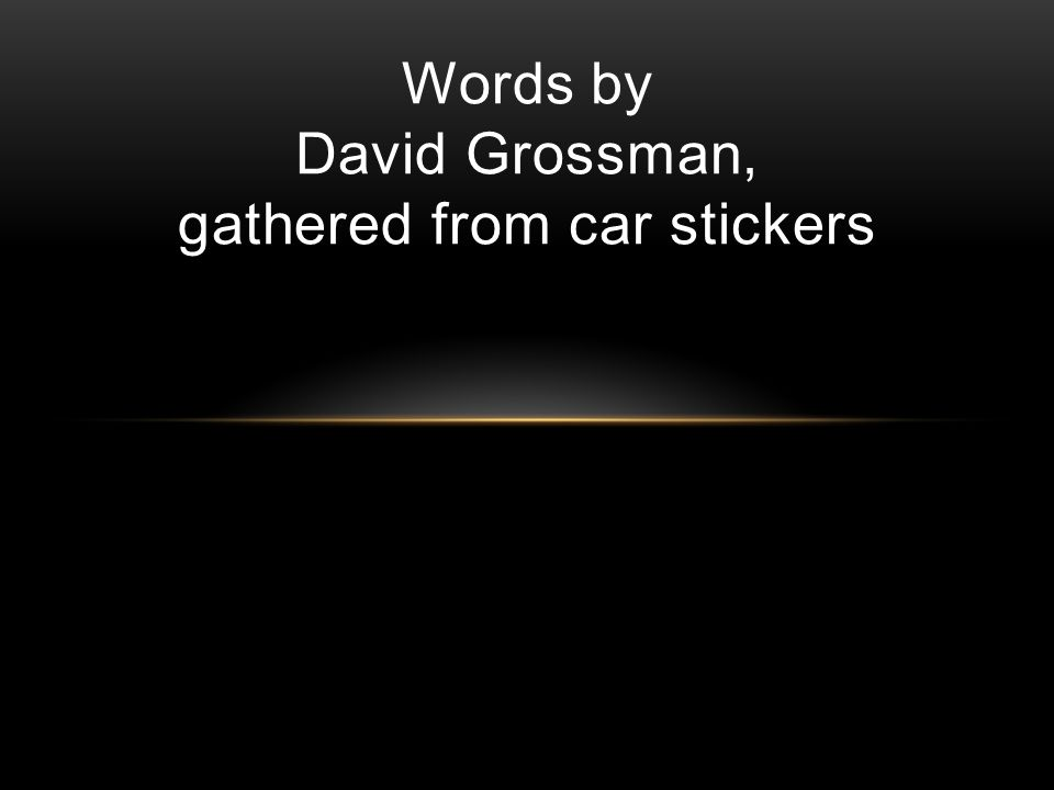 Words by David Grossman, gathered from car stickers