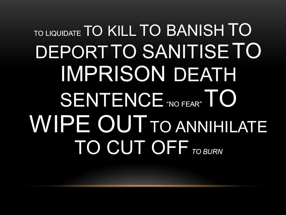 "TO LIQUIDATE TO KILL TO BANISH TO DEPORT TO SANITISE TO IMPRISON DEATH SENTENCE ""NO FEAR"" TO WIPE OUT TO ANNIHILATE TO CUT OFF TO BURN"