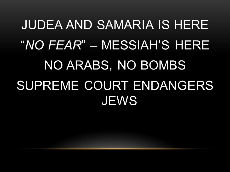 JUDEA AND SAMARIA IS HERE NO FEAR – MESSIAH'S HERE NO ARABS, NO BOMBS SUPREME COURT ENDANGERS JEWS