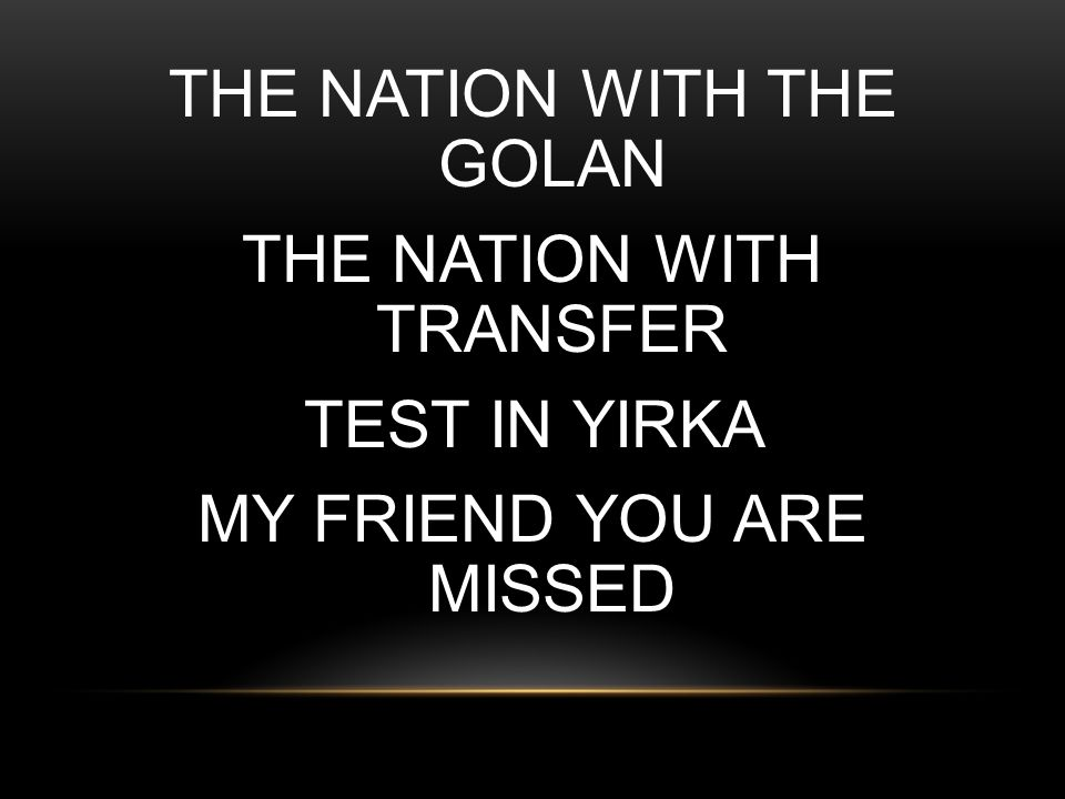 THE NATION WITH THE GOLAN THE NATION WITH TRANSFER TEST IN YIRKA MY FRIEND YOU ARE MISSED