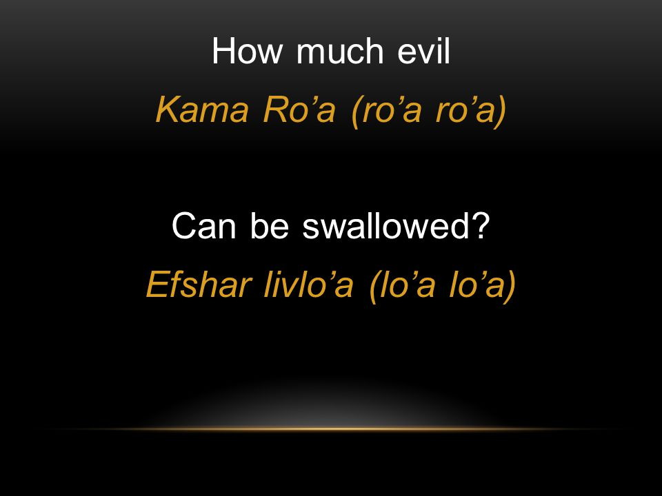 How much evil Kama Ro'a (ro'a ro'a) Can be swallowed Efshar livlo'a (lo'a lo'a)