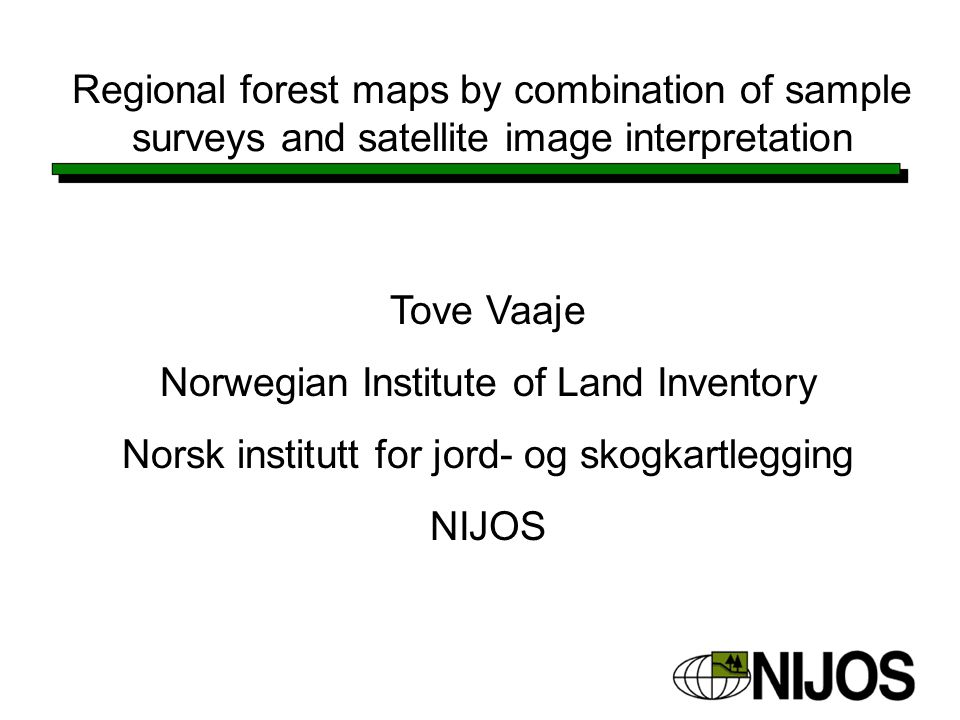 Regional forest maps by combination of sample surveys and satellite image interpretation Tove Vaaje Norwegian Institute of Land Inventory Norsk institutt for jord- og skogkartlegging NIJOS