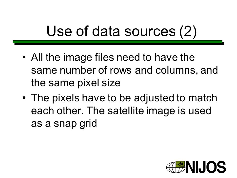 Use of data sources (2) All the image files need to have the same number of rows and columns, and the same pixel size The pixels have to be adjusted to match each other.