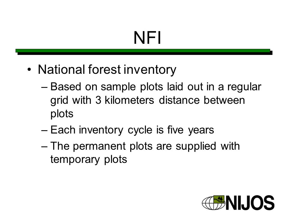 NFI National forest inventory –Based on sample plots laid out in a regular grid with 3 kilometers distance between plots –Each inventory cycle is five years –The permanent plots are supplied with temporary plots