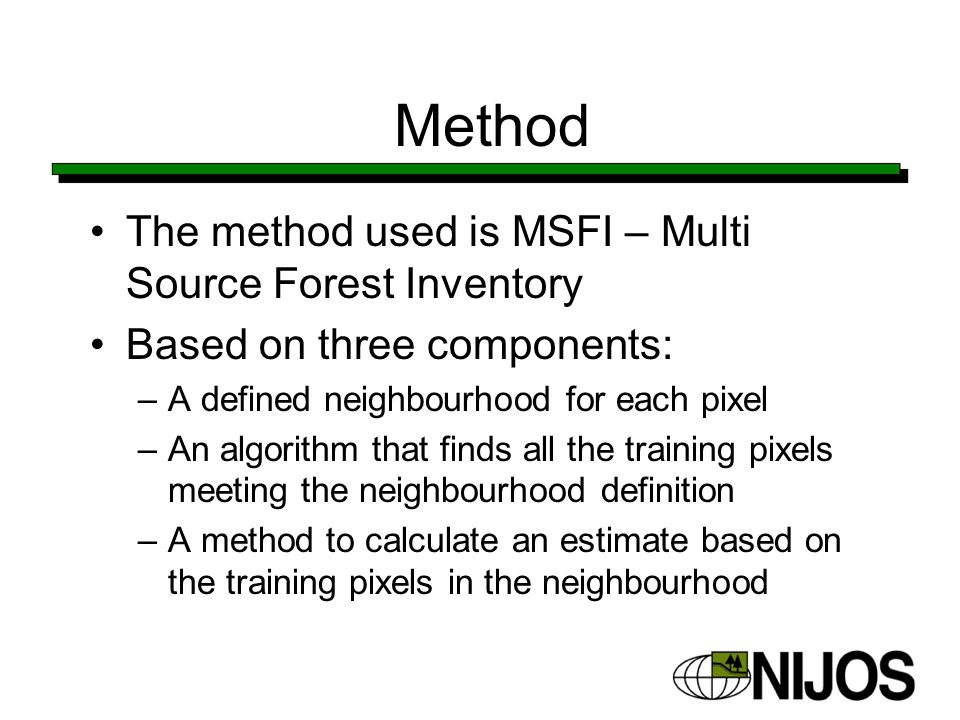 Method The method used is MSFI – Multi Source Forest Inventory Based on three components: –A defined neighbourhood for each pixel –An algorithm that finds all the training pixels meeting the neighbourhood definition –A method to calculate an estimate based on the training pixels in the neighbourhood