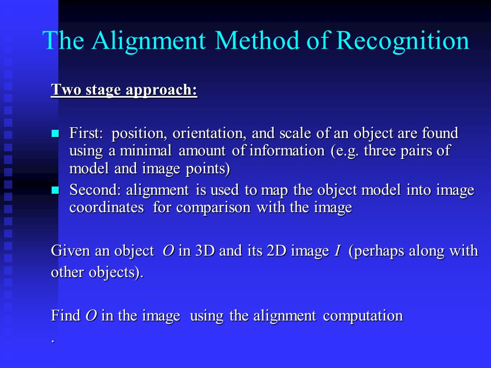 The Alignment Method of Recognition Two stage approach: First: position, orientation, and scale of an object are found using a minimal amount of information (e.g.