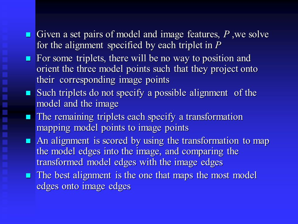 Given a set pairs of model and image features, P,we solve for the alignment specified by each triplet in P Given a set pairs of model and image features, P,we solve for the alignment specified by each triplet in P For some triplets, there will be no way to position and orient the three model points such that they project onto their corresponding image points For some triplets, there will be no way to position and orient the three model points such that they project onto their corresponding image points Such triplets do not specify a possible alignment of the model and the image Such triplets do not specify a possible alignment of the model and the image The remaining triplets each specify a transformation mapping model points to image points The remaining triplets each specify a transformation mapping model points to image points An alignment is scored by using the transformation to map the model edges into the image, and comparing the transformed model edges with the image edges An alignment is scored by using the transformation to map the model edges into the image, and comparing the transformed model edges with the image edges The best alignment is the one that maps the most model edges onto image edges The best alignment is the one that maps the most model edges onto image edges