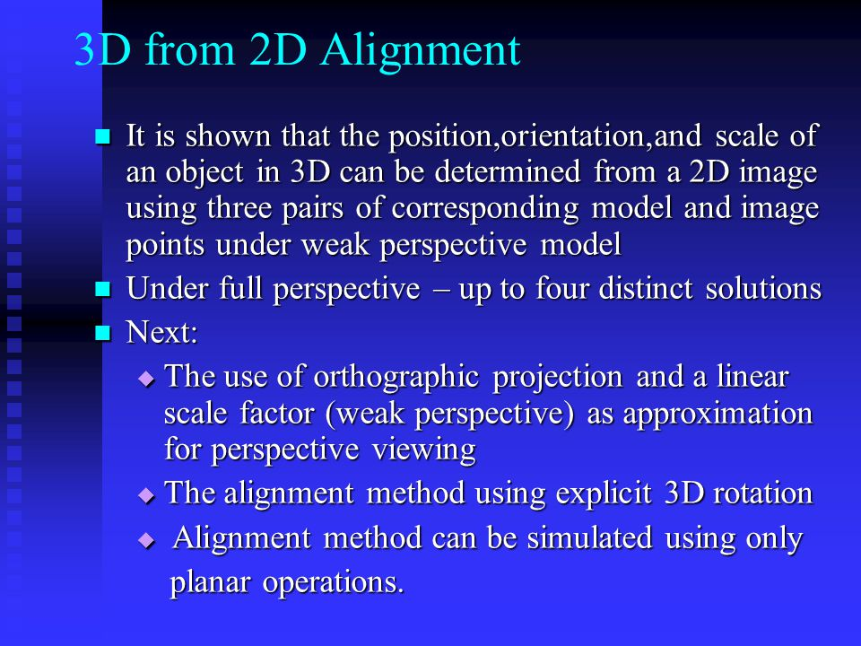 3D from 2D Alignment It is shown that the position,orientation,and scale of an object in 3D can be determined from a 2D image using three pairs of corresponding model and image points under weak perspective model It is shown that the position,orientation,and scale of an object in 3D can be determined from a 2D image using three pairs of corresponding model and image points under weak perspective model Under full perspective – up to four distinct solutions Under full perspective – up to four distinct solutions Next: Next:  The use of orthographic projection and a linear scale factor (weak perspective) as approximation for perspective viewing  The alignment method using explicit 3D rotation  Alignment method can be simulated using only planar operations.